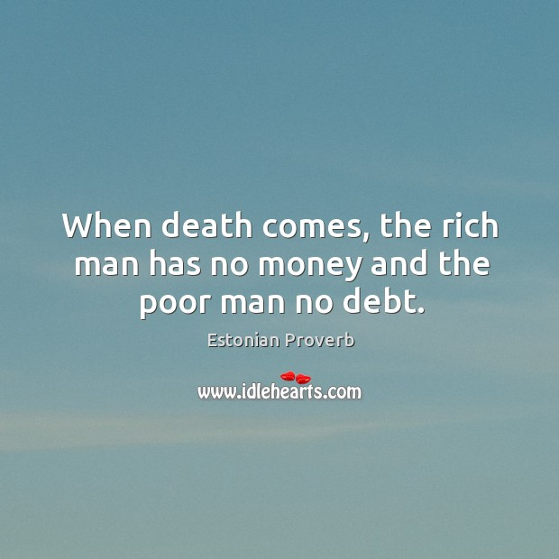 Image, When death comes, the rich man has no money and the poor man no debt.