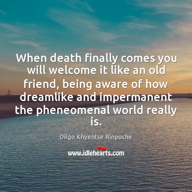 When death finally comes you will welcome it like an old friend, Dilgo Khyentse Rinpoche Picture Quote