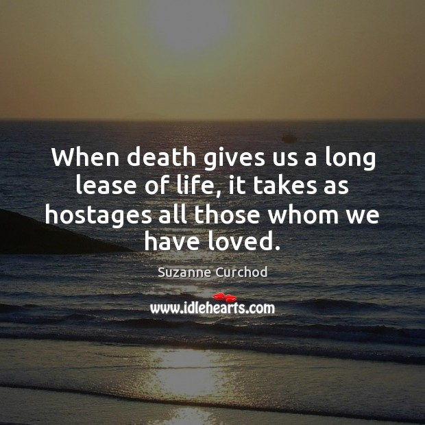 When death gives us a long lease of life, it takes as Image