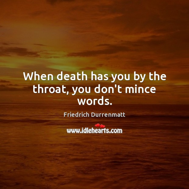 When death has you by the throat, you don't mince words. Friedrich Durrenmatt Picture Quote
