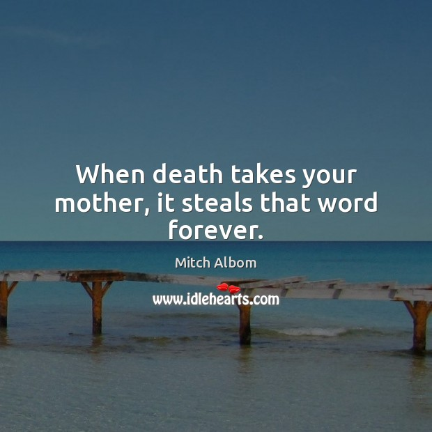 When death takes your mother, it steals that word forever. Mitch Albom Picture Quote