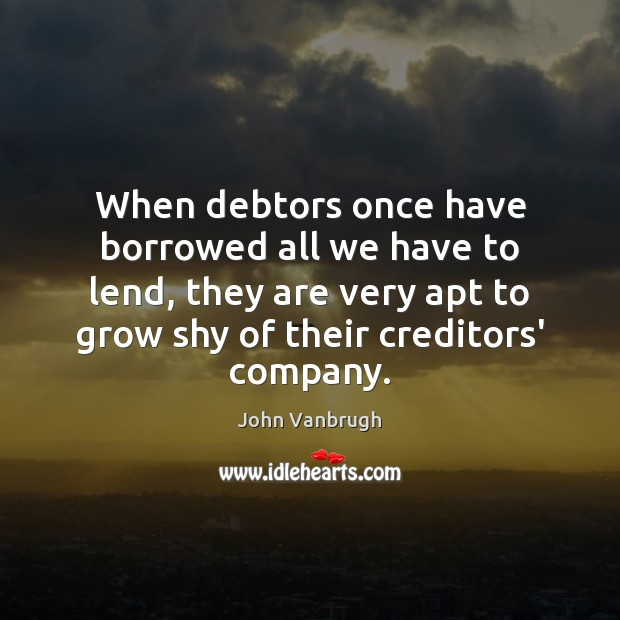 When debtors once have borrowed all we have to lend, they are Image