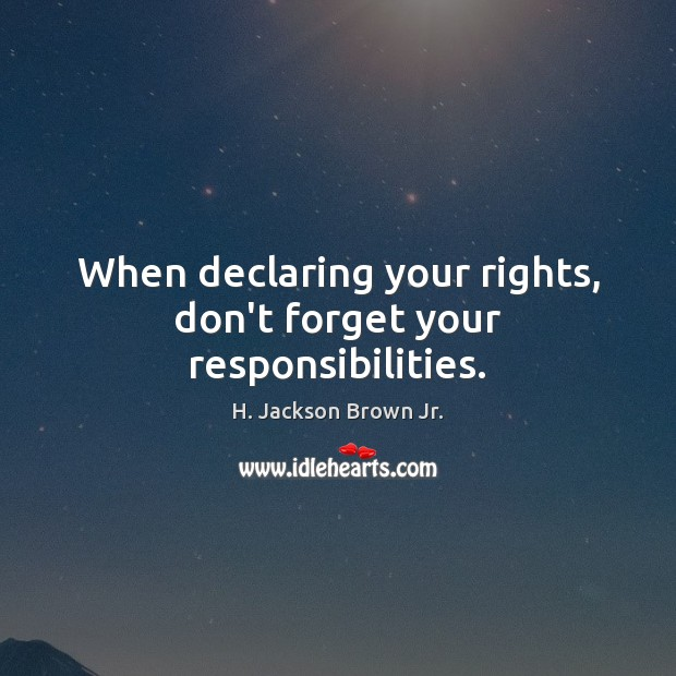 When declaring your rights, don't forget your responsibilities. H. Jackson Brown Jr. Picture Quote
