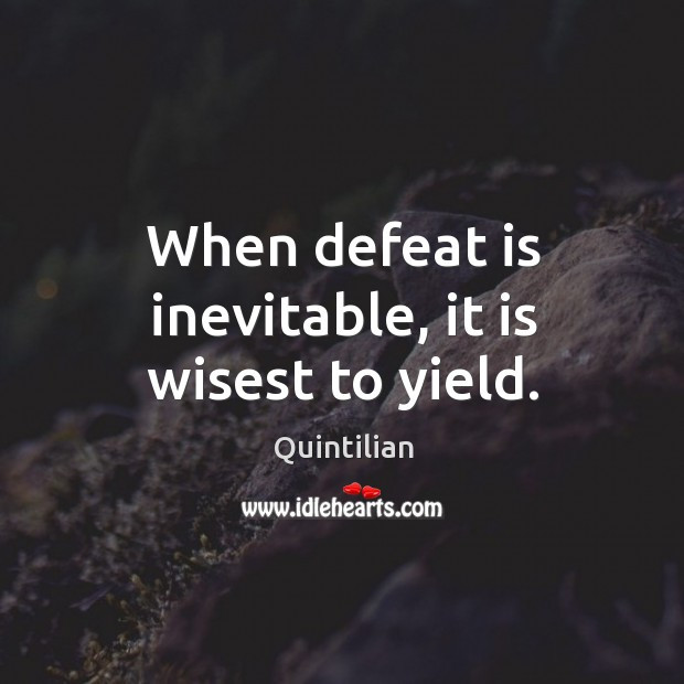 When defeat is inevitable, it is wisest to yield. Defeat Quotes Image