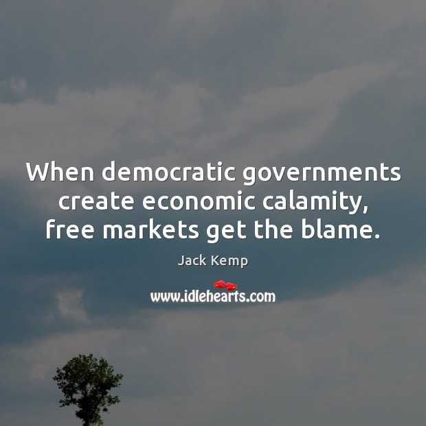 When democratic governments create economic calamity, free markets get the blame. Image