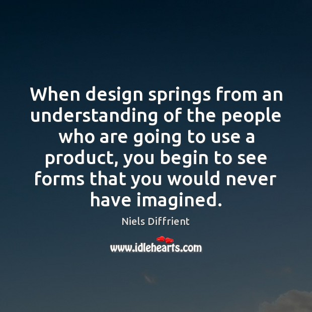 When design springs from an understanding of the people who are going Design Quotes Image