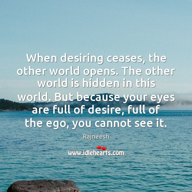 When desiring ceases, the other world opens. The other world is hidden Rajneesh Picture Quote