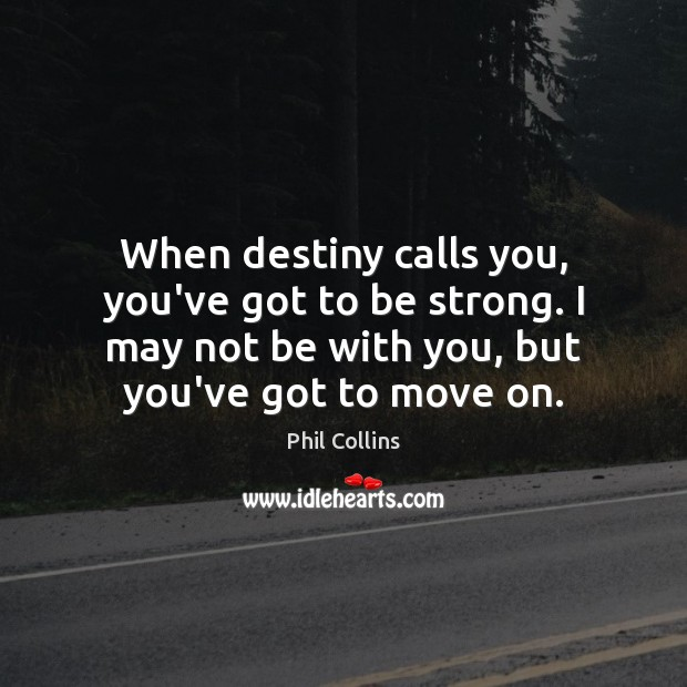 When destiny calls you, you've got to be strong. I may not Move On Quotes Image