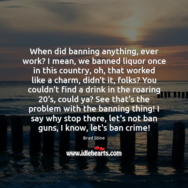 When did banning anything, ever work? I mean, we banned liquor once Image