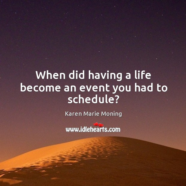 When did having a life become an event you had to schedule? Image