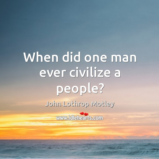 When did one man ever civilize a people? John Lothrop Motley Picture Quote