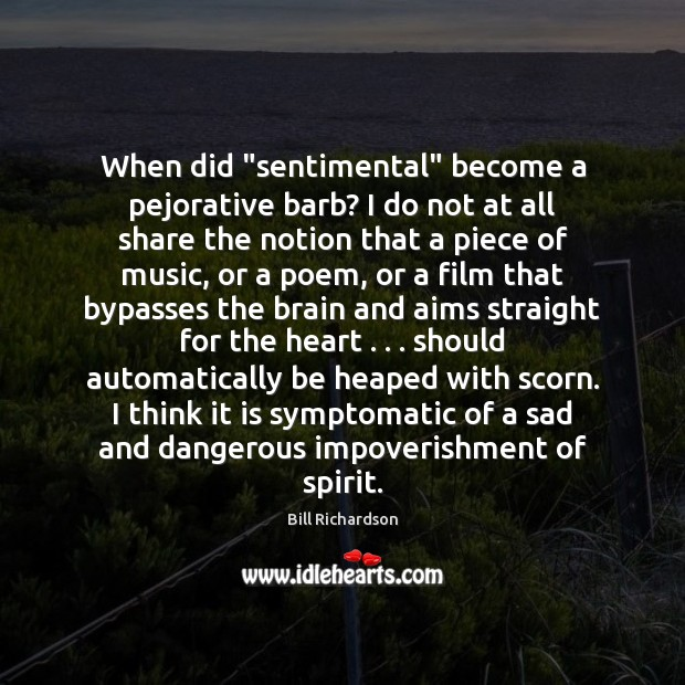 """When did """"sentimental"""" become a pejorative barb? I do not at all Bill Richardson Picture Quote"""
