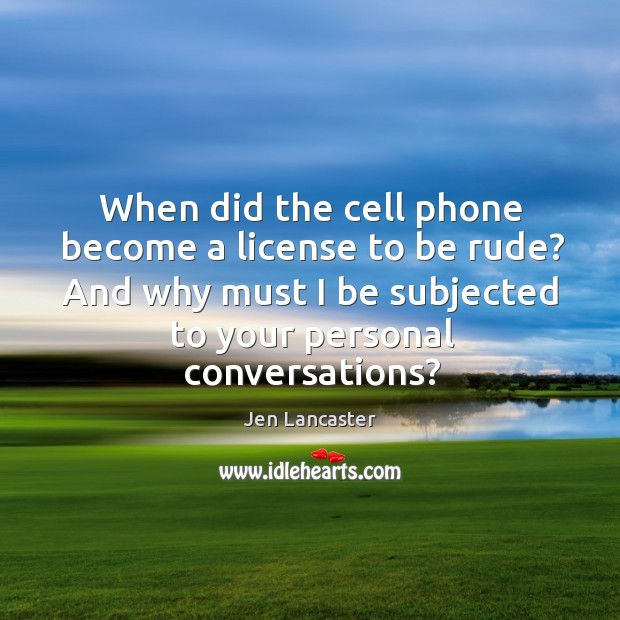 When did the cell phone become a license to be rude? And Jen Lancaster Picture Quote