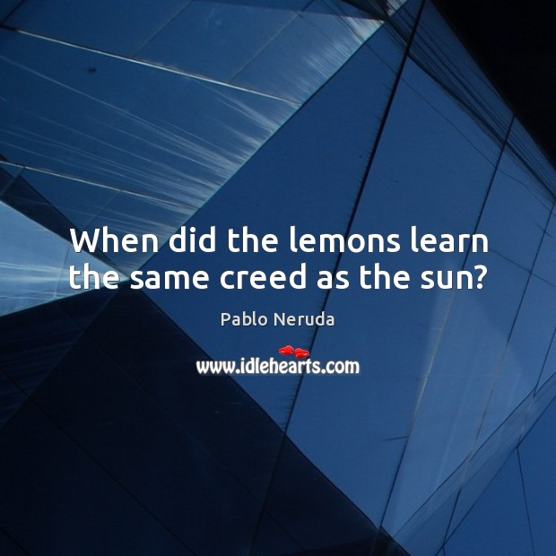 Image, When did the lemons learn the same creed as the sun?