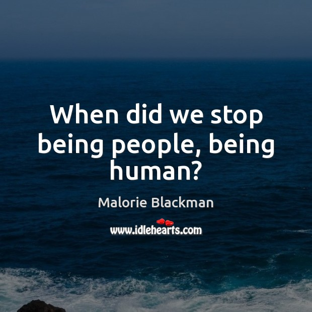Image, When did we stop being people, being human?