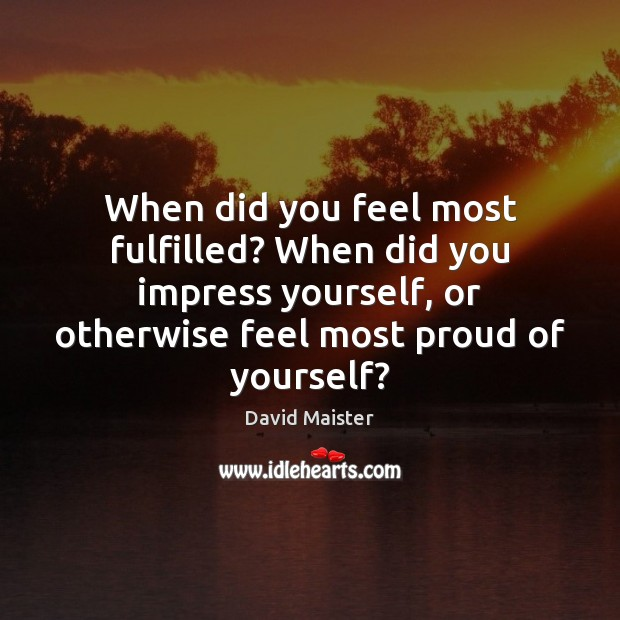 When did you feel most fulfilled? When did you impress yourself, or David Maister Picture Quote