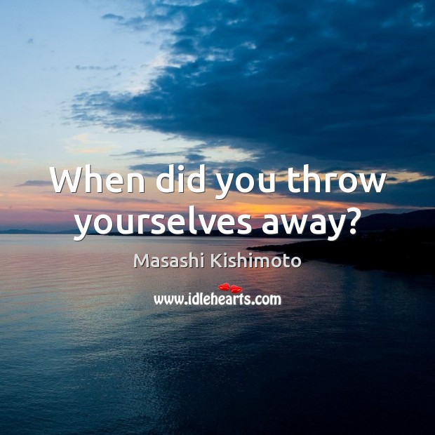 When did you throw yourselves away? Masashi Kishimoto Picture Quote