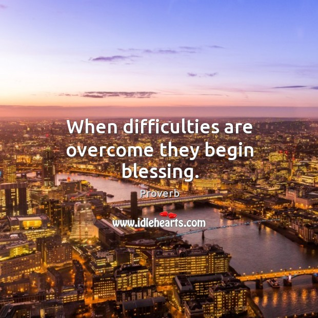 When difficulties are overcome they begin blessing. Image