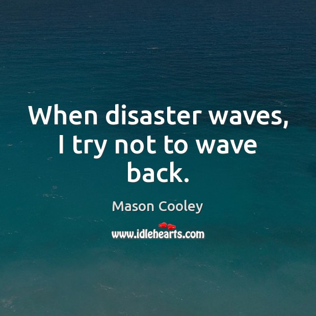 When disaster waves, I try not to wave back. Image