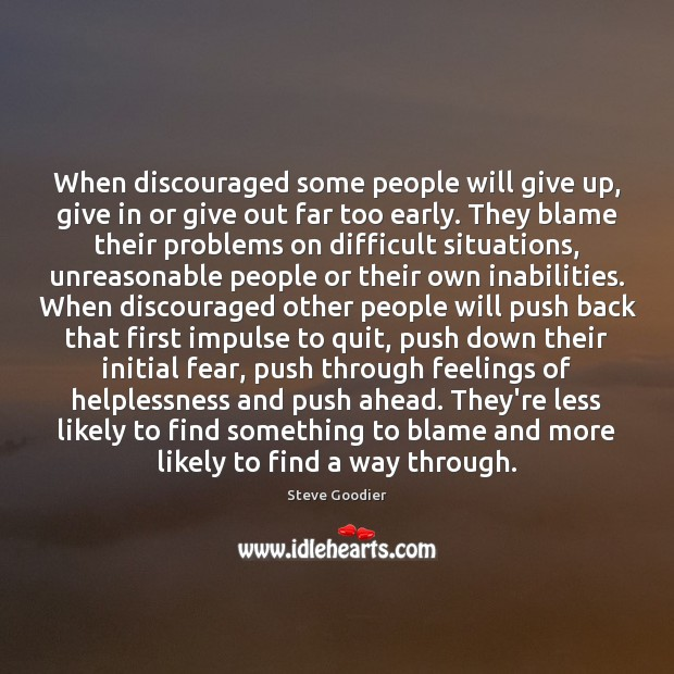 When discouraged some people will give up, give in or give out Steve Goodier Picture Quote