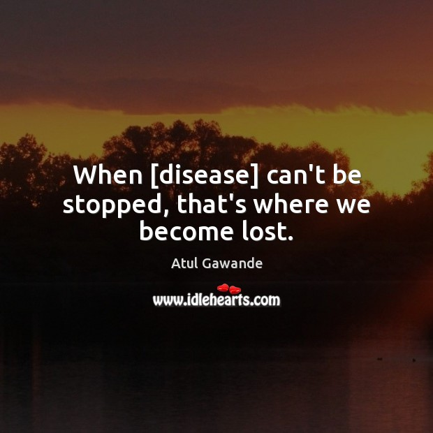 When [disease] can't be stopped, that's where we become lost. Image