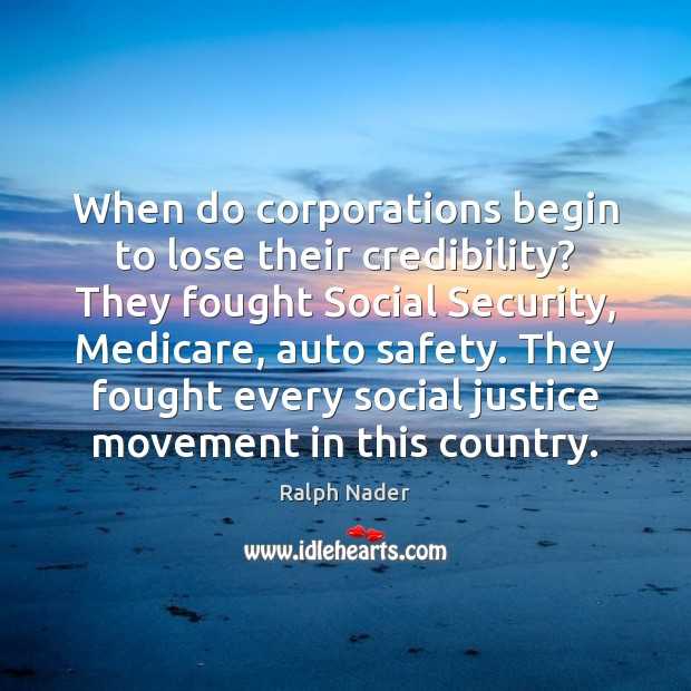 When do corporations begin to lose their credibility? They fought Social Security, Ralph Nader Picture Quote