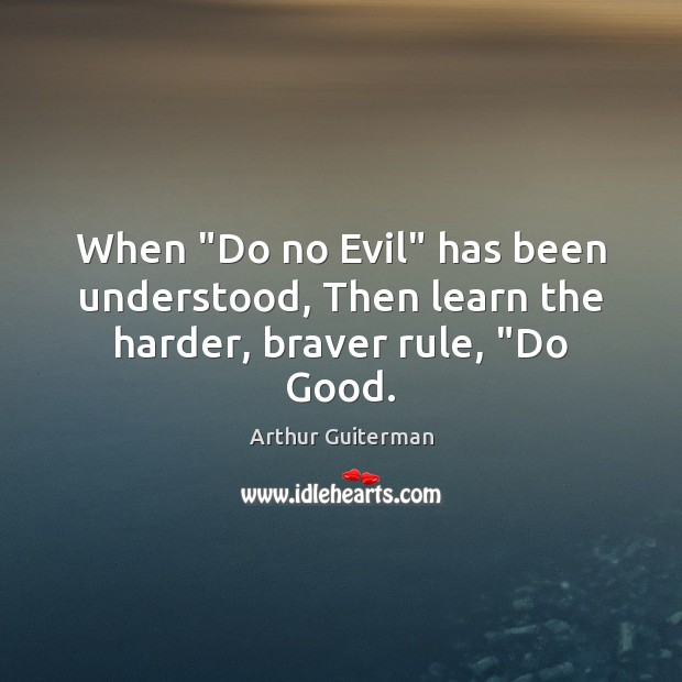 "Image, When ""Do no Evil"" has been understood, Then learn the harder, braver rule, ""Do Good."