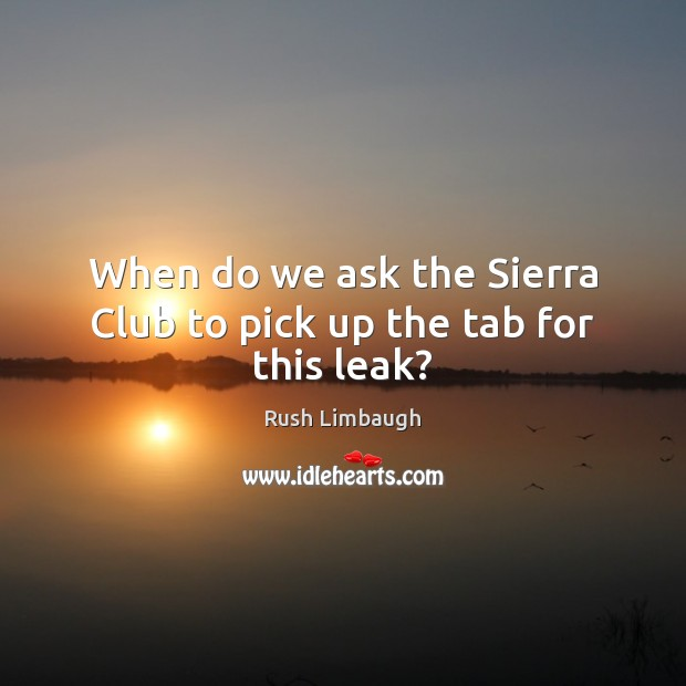 When do we ask the Sierra Club to pick up the tab for this leak? Image