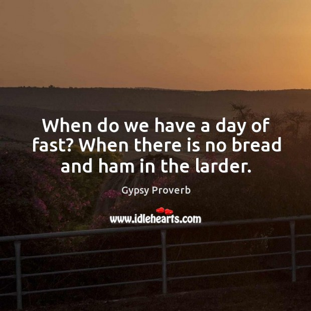 When do we have a day of fast? when there is no bread and ham in the larder. Gypsy Proverbs Image