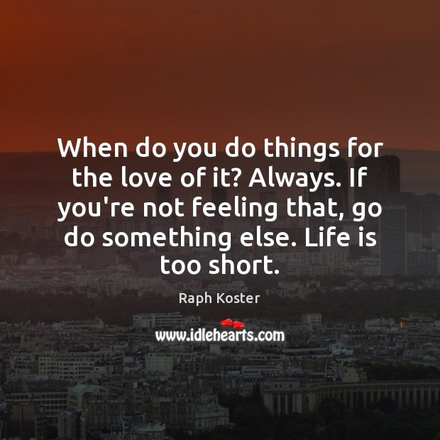 When do you do things for the love of it? Always. If Life is Too Short Quotes Image