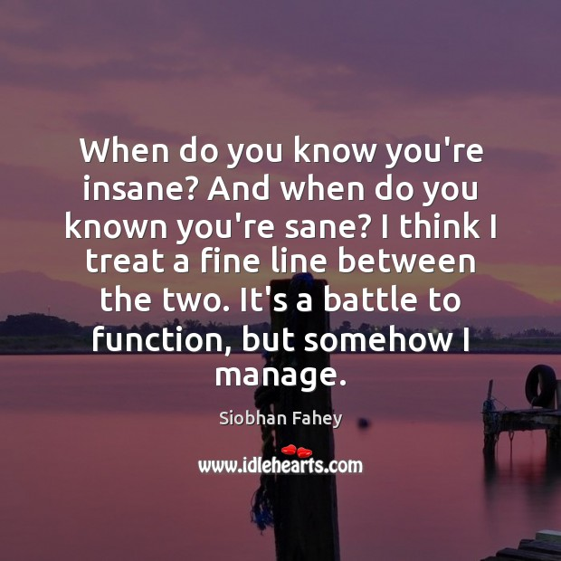 When do you know you're insane? And when do you known you're Siobhan Fahey Picture Quote