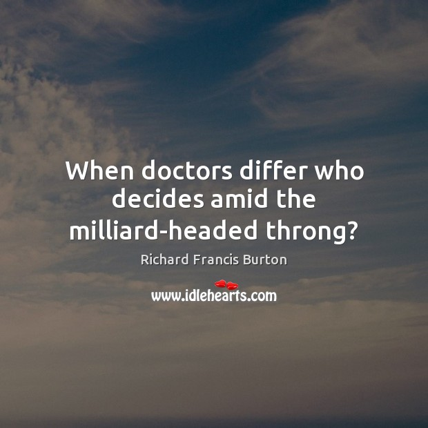 When doctors differ who decides amid the milliard-headed throng? Image