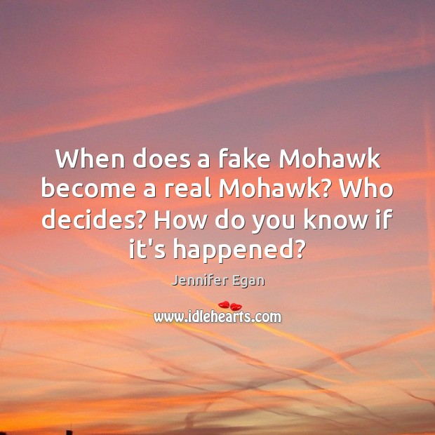 When does a fake Mohawk become a real Mohawk? Who decides? How Jennifer Egan Picture Quote