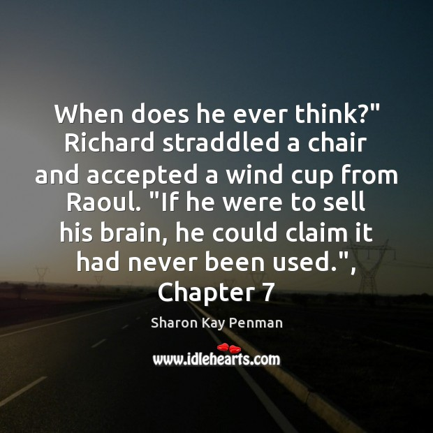"""When does he ever think?"""" Richard straddled a chair and accepted a Sharon Kay Penman Picture Quote"""