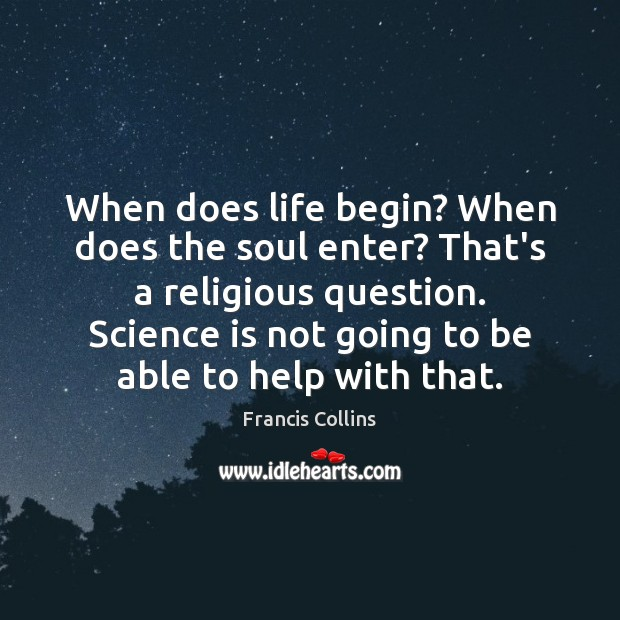 When does life begin? When does the soul enter? That's a religious Francis Collins Picture Quote