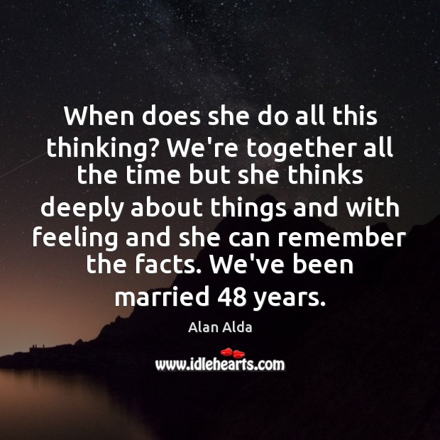 When does she do all this thinking? We're together all the time Alan Alda Picture Quote