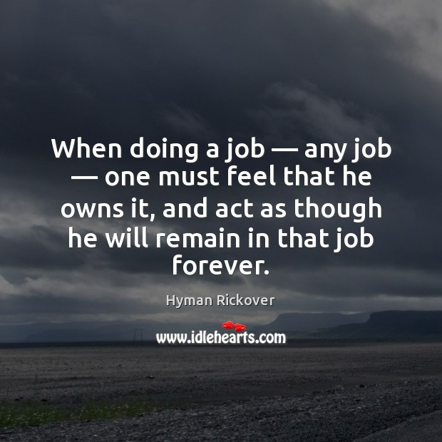 When doing a job — any job — one must feel that he owns Hyman Rickover Picture Quote