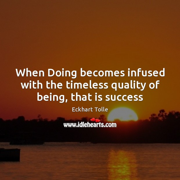 When Doing becomes infused with the timeless quality of being, that is success Eckhart Tolle Picture Quote
