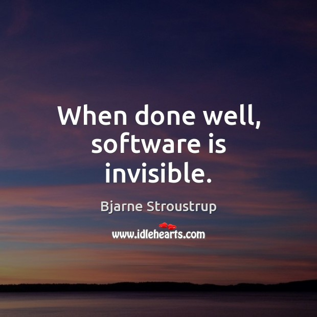When done well, software is invisible. Image