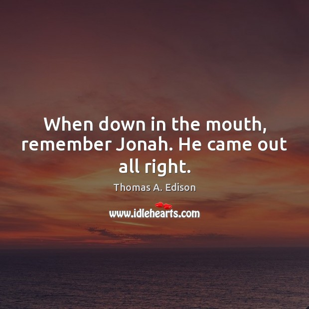 When down in the mouth, remember Jonah. He came out all right. Thomas A. Edison Picture Quote