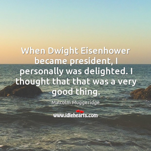 Image, When Dwight Eisenhower became president, I personally was delighted. I thought that