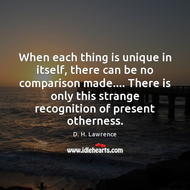 When each thing is unique in itself, there can be no comparison D. H. Lawrence Picture Quote