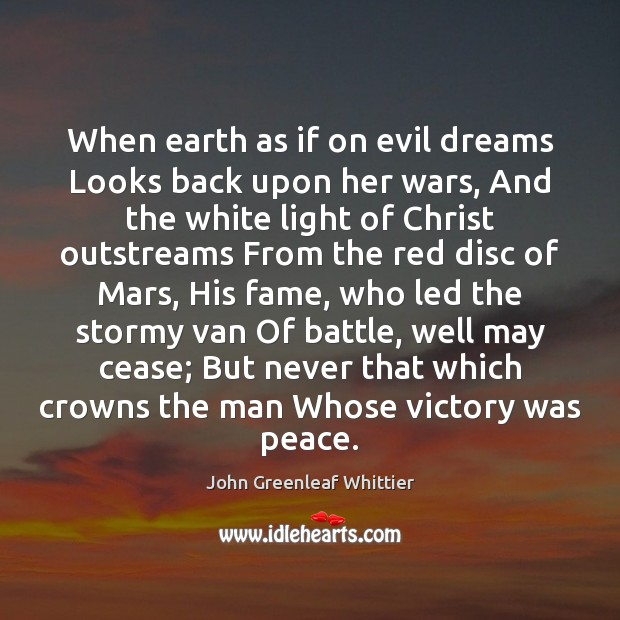 When earth as if on evil dreams Looks back upon her wars, John Greenleaf Whittier Picture Quote