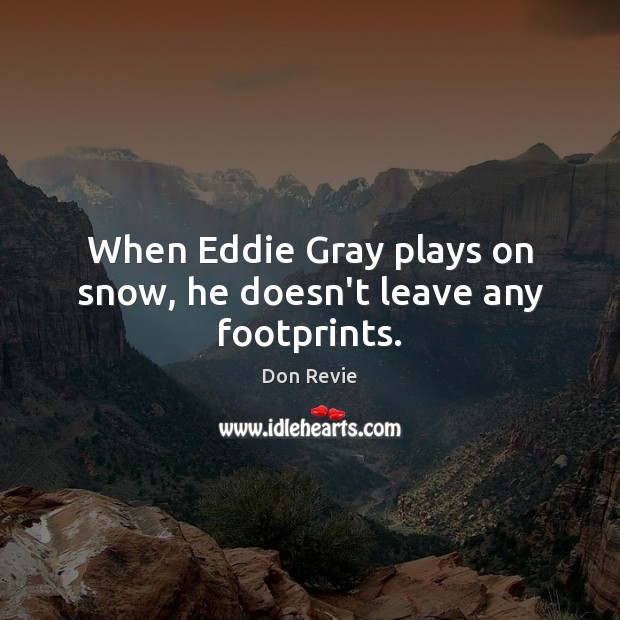 When Eddie Gray plays on snow, he doesn't leave any footprints. Image