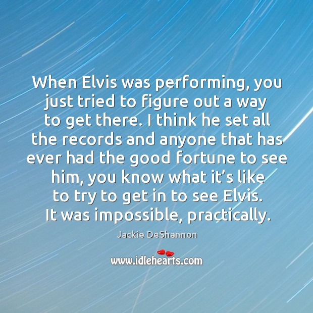 When elvis was performing, you just tried to figure out a way to get there. Image