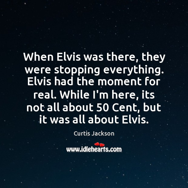 When Elvis was there, they were stopping everything. Elvis had the moment Curtis Jackson Picture Quote