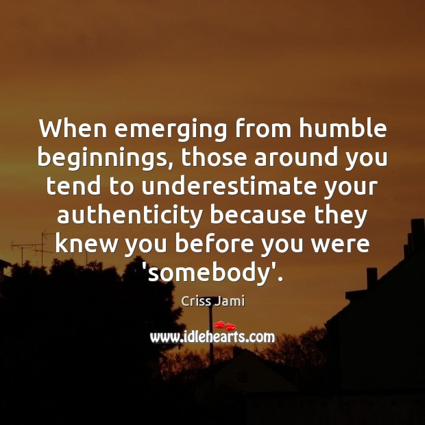 When emerging from humble beginnings, those around you tend to underestimate your Image