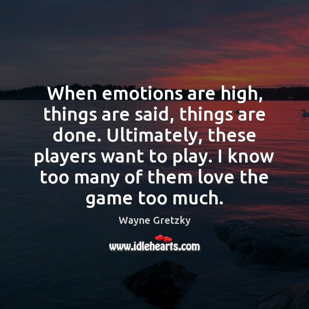 When emotions are high, things are said, things are done. Ultimately, these Wayne Gretzky Picture Quote
