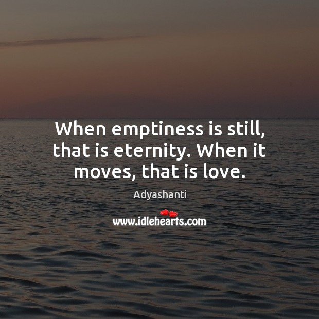 Image, When emptiness is still, that is eternity. When it moves, that is love.
