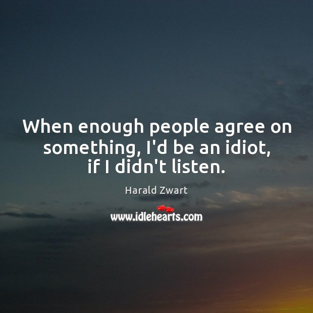When enough people agree on something, I'd be an idiot, if I didn't listen. Image